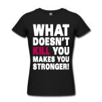 What-Doesn-t-Kill-You-Makes-You-Stronger-Women-s-T-Shirts